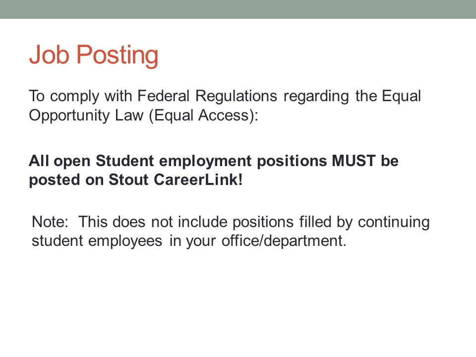 Job Posting To comply with Federal Regulations regarding the Equal Opportunity Law (Equal Access): All open Student employment positions MUST be posted on Stout CareerLink.