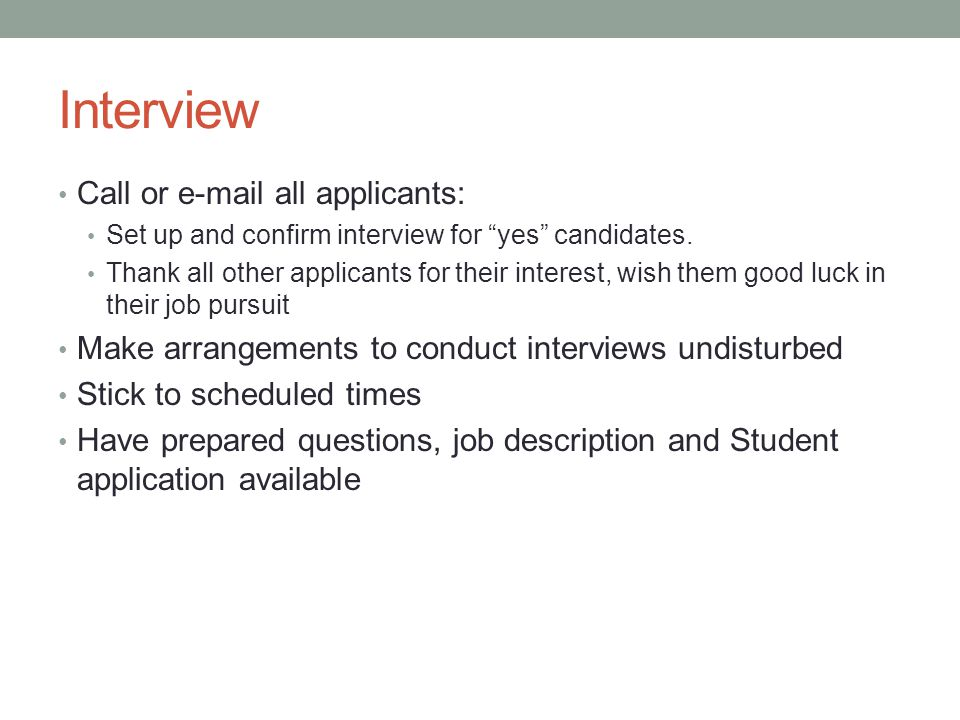 Interview Call or e-mail all applicants: Set up and confirm interview for yes candidates.