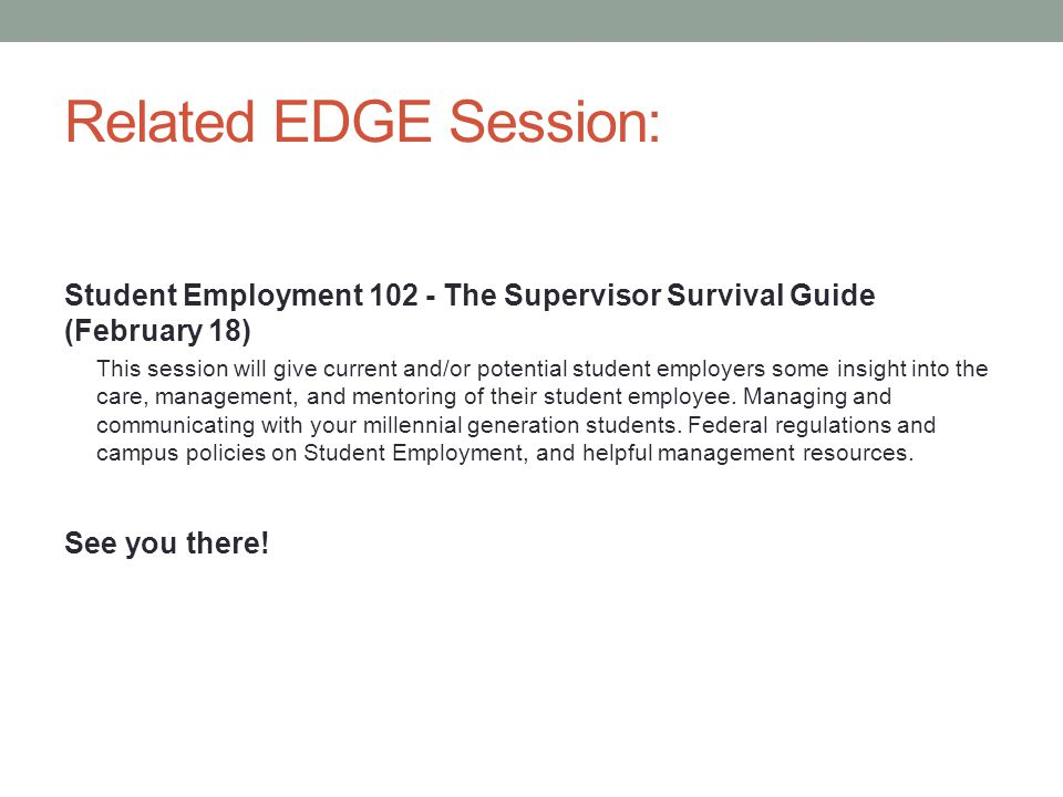 Related EDGE Session: Student Employment 102 - The Supervisor Survival Guide (February 18) This session will give current and/or potential student employers some insight into the care, management, and mentoring of their student employee.
