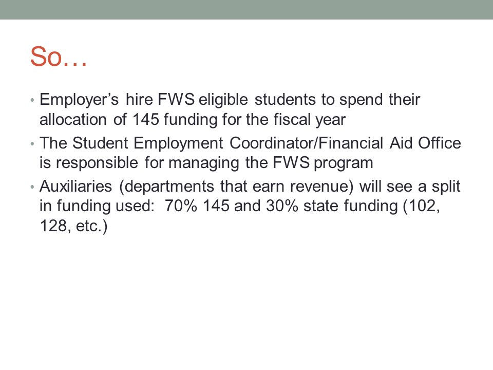 So… Employer's hire FWS eligible students to spend their allocation of 145 funding for the fiscal year The Student Employment Coordinator/Financial Aid Office is responsible for managing the FWS program Auxiliaries (departments that earn revenue) will see a split in funding used: 70% 145 and 30% state funding (102, 128, etc.)