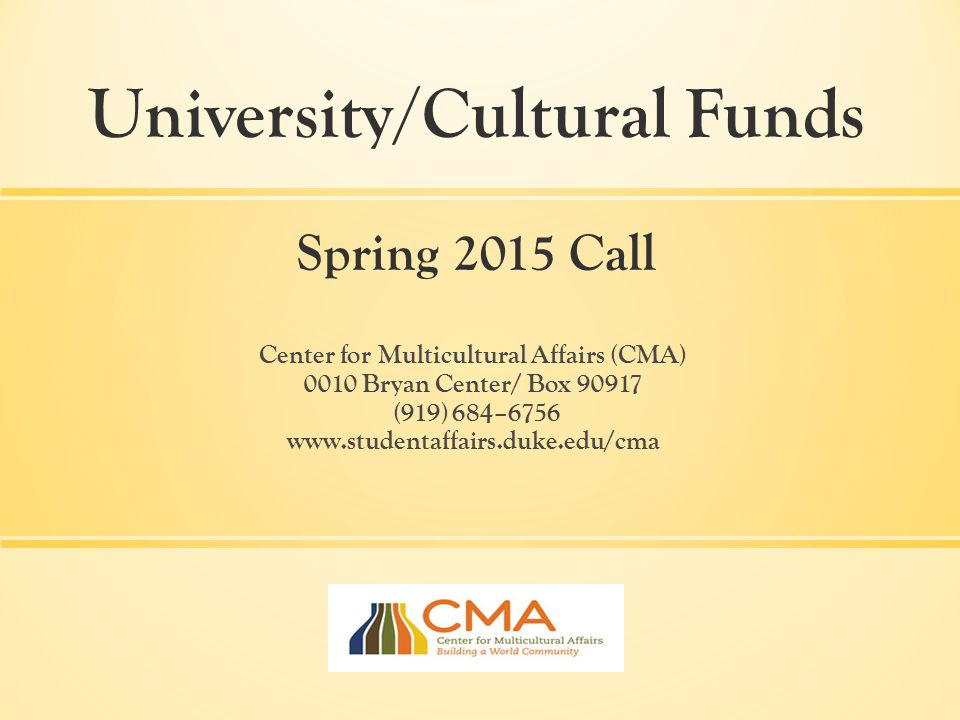 Center for Multicultural Affairs (CMA) 0010 Bryan Center/ Box 90917 (919) 684–6756 www.studentaffairs.duke.edu/cma University/Cultural Funds Spring 2015 Call