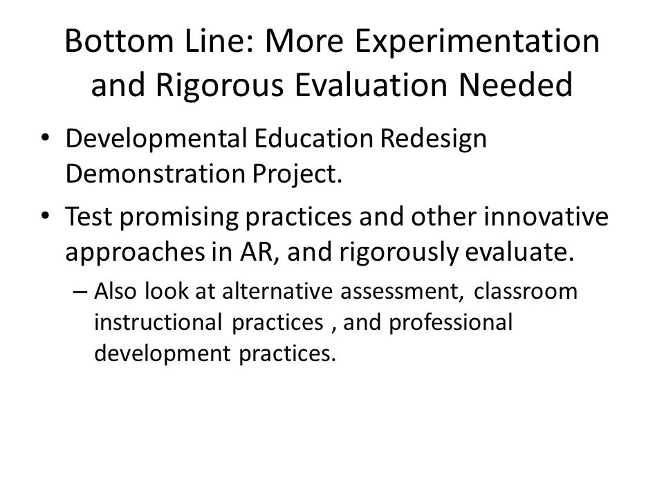 Bottom Line: More Experimentation and Rigorous Evaluation Needed Developmental Education Redesign Demonstration Project.