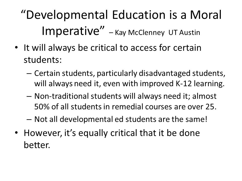 Developmental Education is a Moral Imperative – Kay McClenney UT Austin It will always be critical to access for certain students: – Certain students, particularly disadvantaged students, will always need it, even with improved K-12 learning.