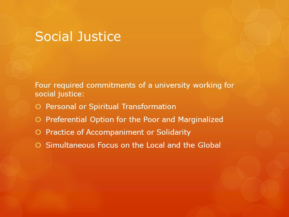 Social Justice Four required commitments of a university working for social justice:  Personal or Spiritual Transformation  Preferential Option for the Poor and Marginalized  Practice of Accompaniment or Solidarity  Simultaneous Focus on the Local and the Global