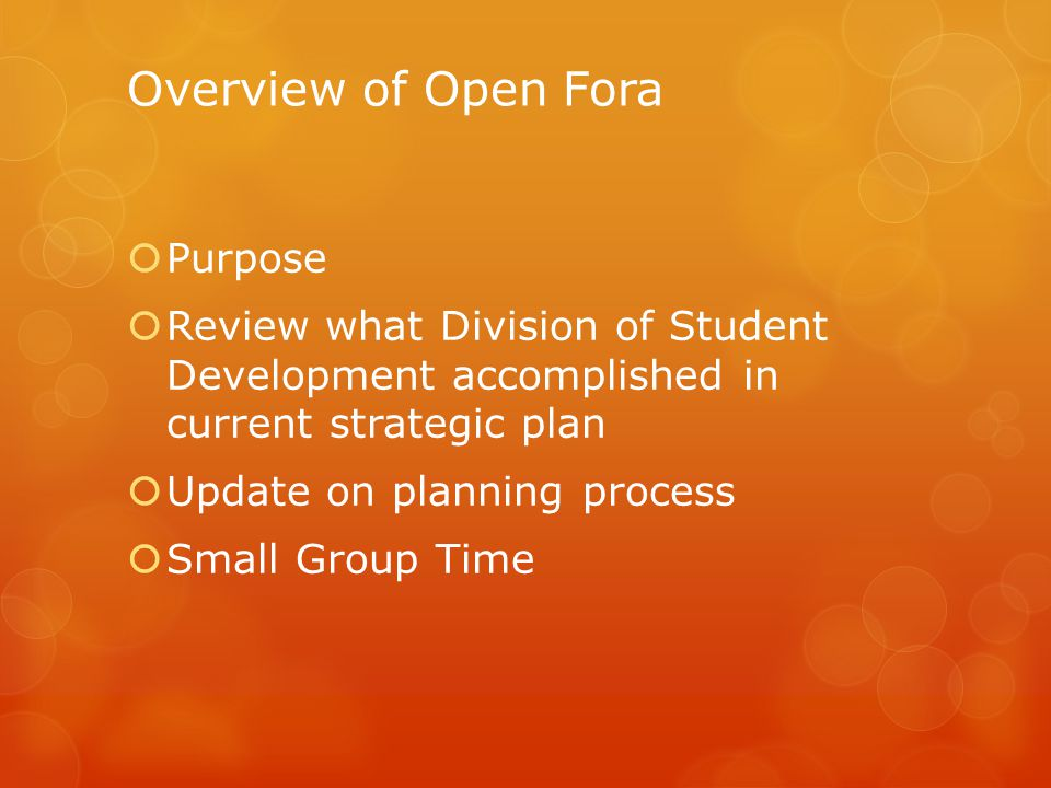 Overview of Open Fora  Purpose  Review what Division of Student Development accomplished in current strategic plan  Update on planning process  Small Group Time