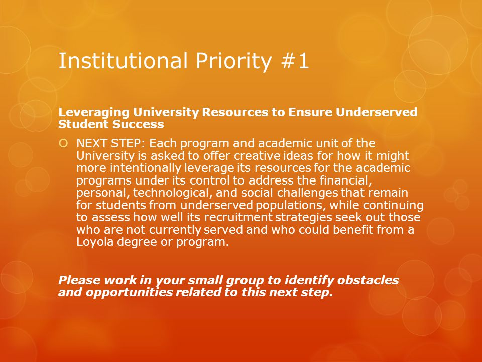 Institutional Priority #1 Leveraging University Resources to Ensure Underserved Student Success  NEXT STEP: Each program and academic unit of the University is asked to offer creative ideas for how it might more intentionally leverage its resources for the academic programs under its control to address the financial, personal, technological, and social challenges that remain for students from underserved populations, while continuing to assess how well its recruitment strategies seek out those who are not currently served and who could benefit from a Loyola degree or program.