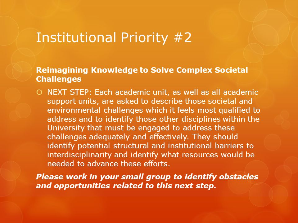 Institutional Priority #2 Reimagining Knowledge to Solve Complex Societal Challenges  NEXT STEP: Each academic unit, as well as all academic support units, are asked to describe those societal and environmental challenges which it feels most qualified to address and to identify those other disciplines within the University that must be engaged to address these challenges adequately and effectively.