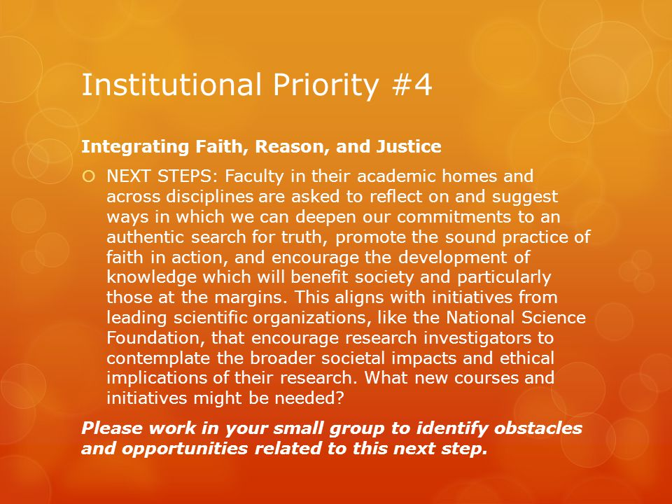 Institutional Priority #4 Integrating Faith, Reason, and Justice  NEXT STEPS: Faculty in their academic homes and across disciplines are asked to reflect on and suggest ways in which we can deepen our commitments to an authentic search for truth, promote the sound practice of faith in action, and encourage the development of knowledge which will benefit society and particularly those at the margins.