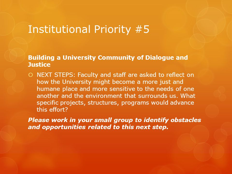 Institutional Priority #5 Building a University Community of Dialogue and Justice  NEXT STEPS: Faculty and staff are asked to reflect on how the University might become a more just and humane place and more sensitive to the needs of one another and the environment that surrounds us.