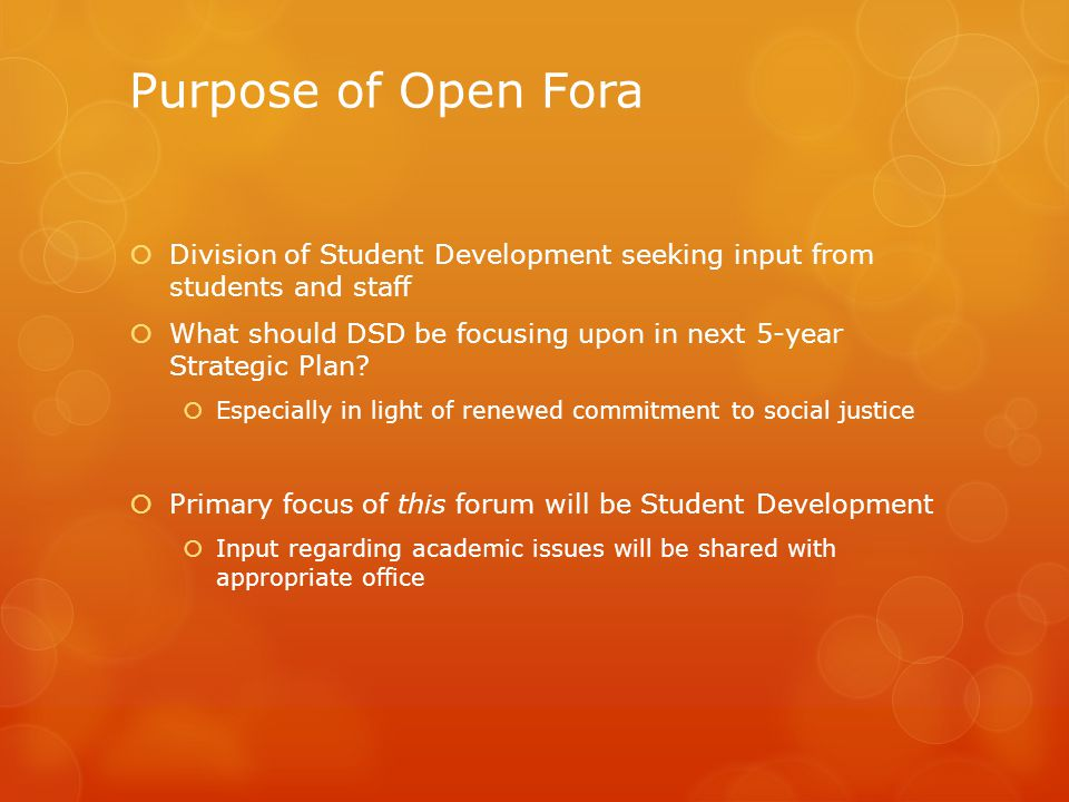 Purpose of Open Fora  Division of Student Development seeking input from students and staff  What should DSD be focusing upon in next 5-year Strategic Plan.