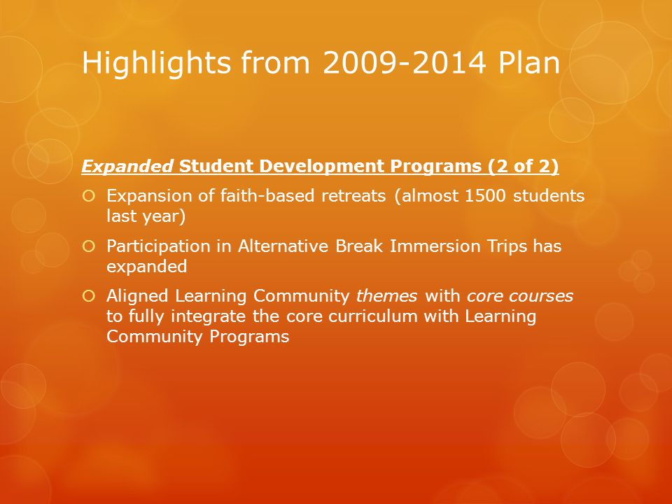Highlights from 2009-2014 Plan Expanded Student Development Programs (2 of 2)  Expansion of faith-based retreats (almost 1500 students last year)  Participation in Alternative Break Immersion Trips has expanded  Aligned Learning Community themes with core courses to fully integrate the core curriculum with Learning Community Programs