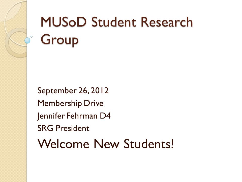 MUSoD Student Research Group September 26, 2012 Membership Drive Jennifer Fehrman D4 SRG President Welcome New Students!