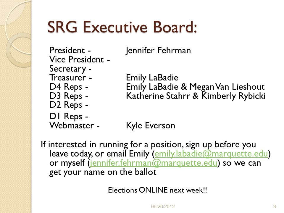 SRG Executive Board: President - Jennifer Fehrman Vice President - Secretary - Treasurer - Emily LaBadie D4 Reps - Emily LaBadie & Megan Van Lieshout D3 Reps - Katherine Stahrr & Kimberly Rybicki D2 Reps - D1 Reps - Webmaster - Kyle Everson If interested in running for a position, sign up before you leave today, or email Emily (emily.labadie@marquette.edu) or myself (jennifer.fehrman@marquette.edu) so we can get your name on the ballotemily.labadie@marquette.edujennifer.fehrman@marquette.edu Elections ONLINE next week!.