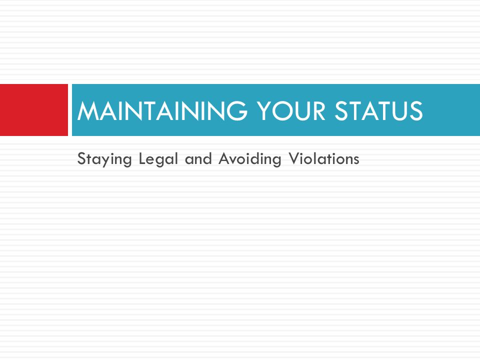 Staying Legal and Avoiding Violations MAINTAINING YOUR STATUS