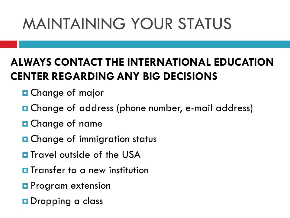 ALWAYS CONTACT THE INTERNATIONAL EDUCATION CENTER REGARDING ANY BIG DECISIONS  Change of major  Change of address (phone number, e-mail address)  Change of name  Change of immigration status  Travel outside of the USA  Transfer to a new institution  Program extension  Dropping a class