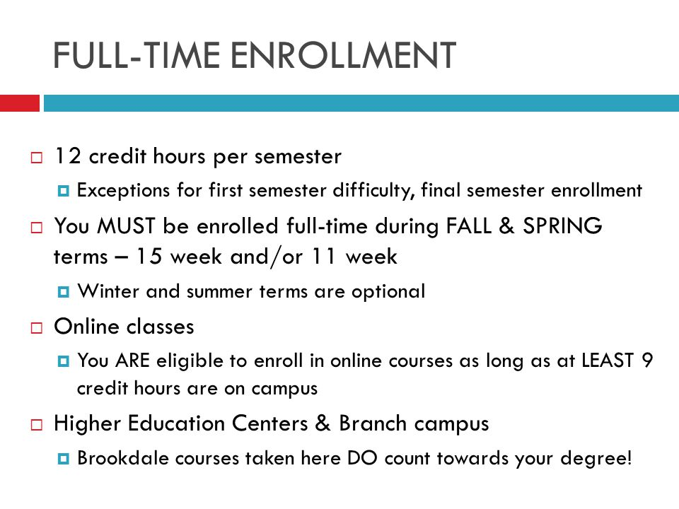 FULL-TIME ENROLLMENT  12 credit hours per semester  Exceptions for first semester difficulty, final semester enrollment  You MUST be enrolled full-time during FALL & SPRING terms – 15 week and/or 11 week  Winter and summer terms are optional  Online classes  You ARE eligible to enroll in online courses as long as at LEAST 9 credit hours are on campus  Higher Education Centers & Branch campus  Brookdale courses taken here DO count towards your degree!