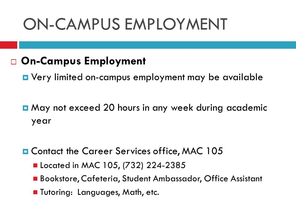 ON-CAMPUS EMPLOYMENT  On-Campus Employment  Very limited on-campus employment may be available  May not exceed 20 hours in any week during academic year  Contact the Career Services office, MAC 105 Located in MAC 105, (732) 224-2385 Bookstore, Cafeteria, Student Ambassador, Office Assistant Tutoring: Languages, Math, etc.