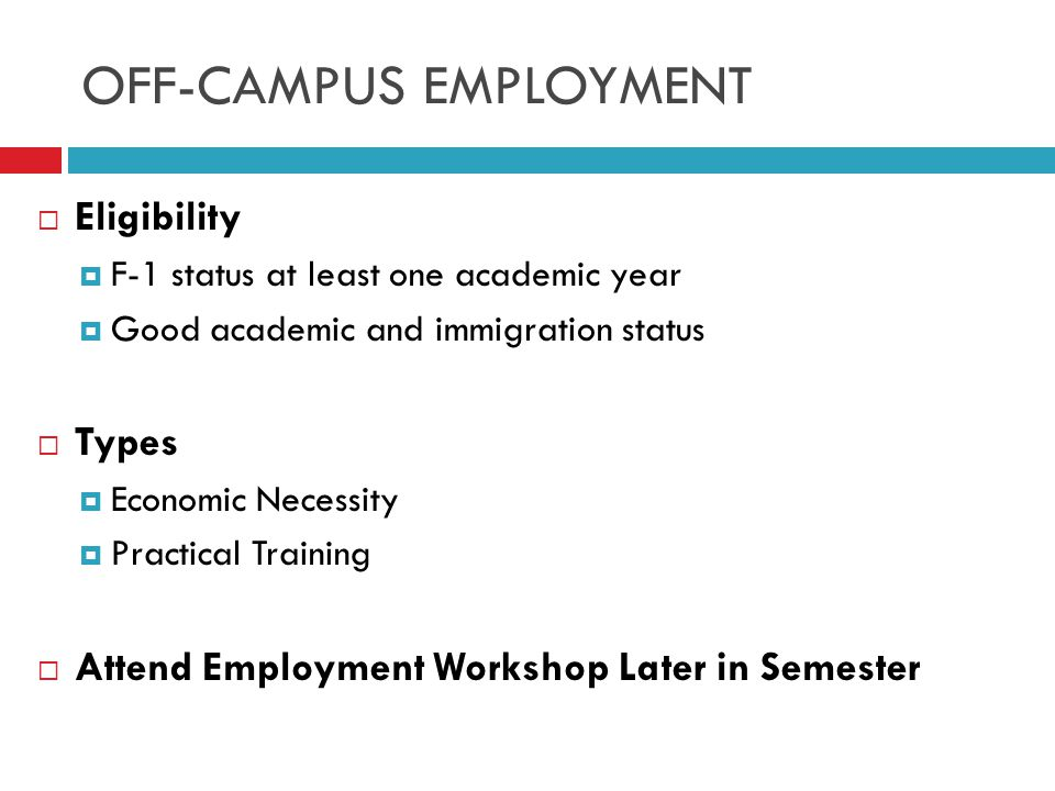 OFF-CAMPUS EMPLOYMENT  Eligibility  F-1 status at least one academic year  Good academic and immigration status  Types  Economic Necessity  Practical Training  Attend Employment Workshop Later in Semester