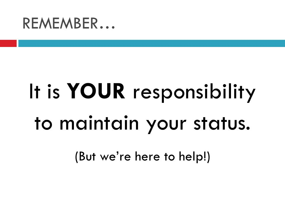 REMEMBER… It is YOUR responsibility to maintain your status. (But we're here to help!)