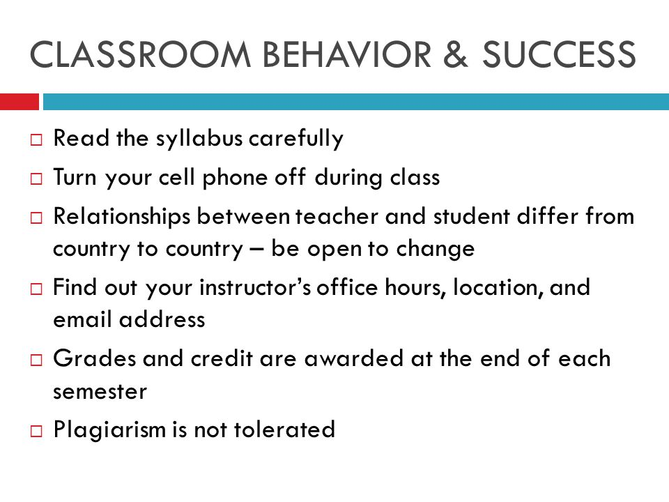 CLASSROOM BEHAVIOR & SUCCESS  Read the syllabus carefully  Turn your cell phone off during class  Relationships between teacher and student differ from country to country – be open to change  Find out your instructor's office hours, location, and email address  Grades and credit are awarded at the end of each semester  Plagiarism is not tolerated