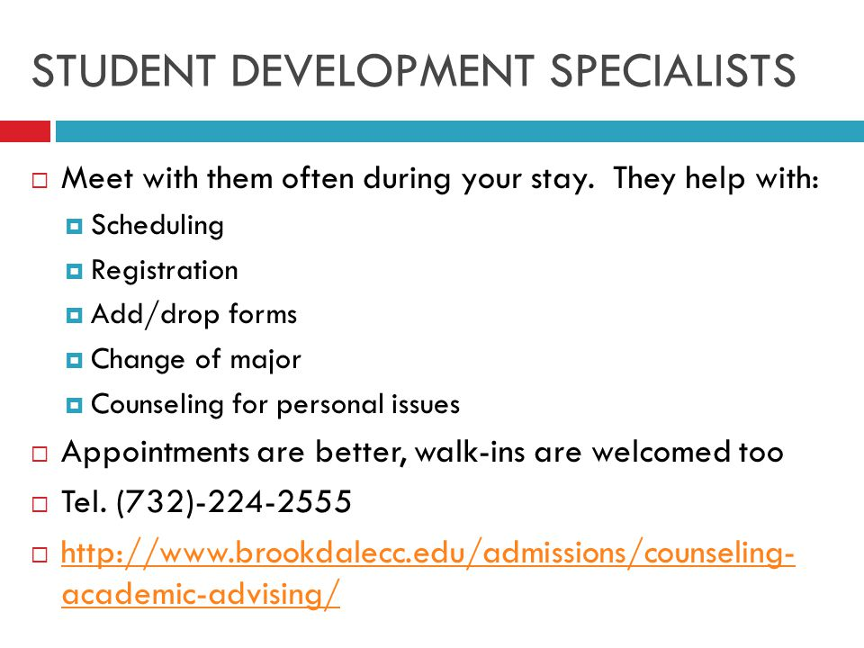 STUDENT DEVELOPMENT SPECIALISTS  Meet with them often during your stay.