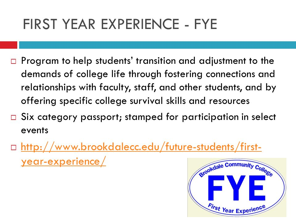FIRST YEAR EXPERIENCE - FYE  Program to help students' transition and adjustment to the demands of college life through fostering connections and relationships with faculty, staff, and other students, and by offering specific college survival skills and resources  Six category passport; stamped for participation in select events  http://www.brookdalecc.edu/future-students/first- year-experience/ http://www.brookdalecc.edu/future-students/first- year-experience/