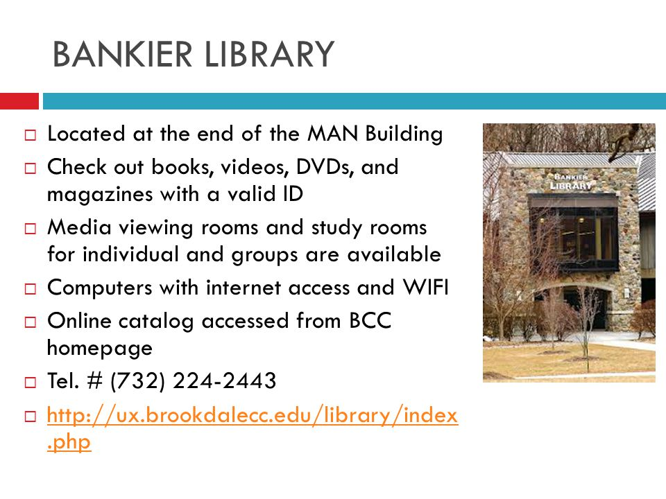 BANKIER LIBRARY  Located at the end of the MAN Building  Check out books, videos, DVDs, and magazines with a valid ID  Media viewing rooms and study rooms for individual and groups are available  Computers with internet access and WIFI  Online catalog accessed from BCC homepage  Tel.