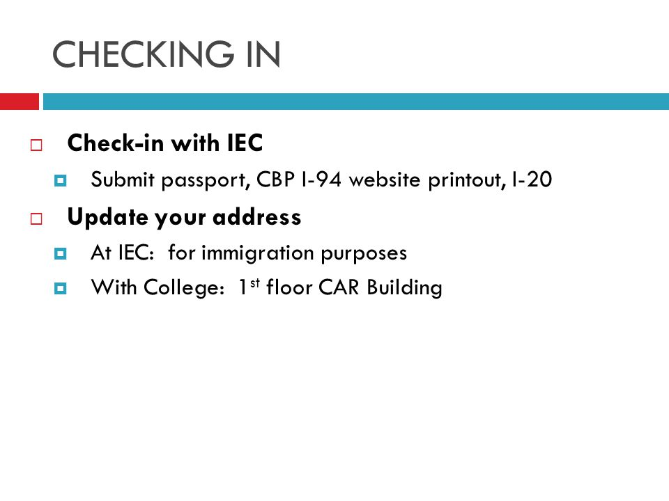 CHECKING IN  Check-in with IEC  Submit passport, CBP I-94 website printout, I-20  Update your address  At IEC: for immigration purposes  With College: 1 st floor CAR Building