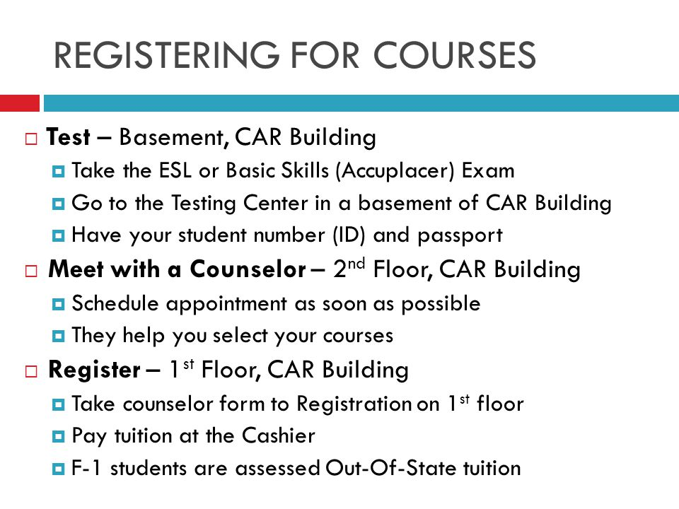 REGISTERING FOR COURSES  Test – Basement, CAR Building  Take the ESL or Basic Skills (Accuplacer) Exam  Go to the Testing Center in a basement of CAR Building  Have your student number (ID) and passport  Meet with a Counselor – 2 nd Floor, CAR Building  Schedule appointment as soon as possible  They help you select your courses  Register – 1 st Floor, CAR Building  Take counselor form to Registration on 1 st floor  Pay tuition at the Cashier  F-1 students are assessed Out-Of-State tuition