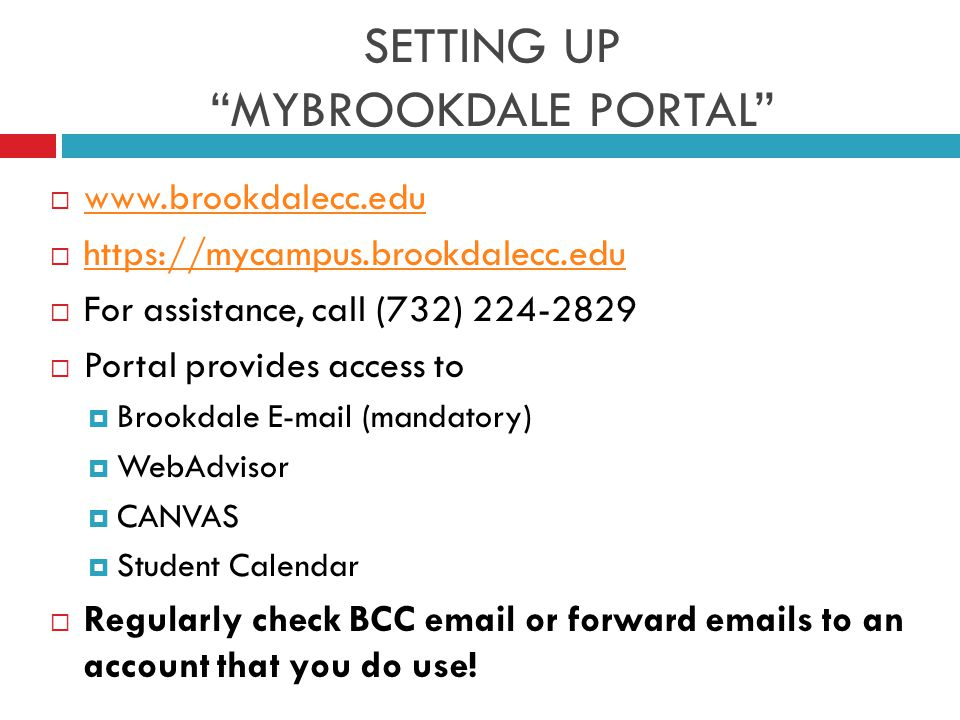 SETTING UP MYBROOKDALE PORTAL  www.brookdalecc.edu www.brookdalecc.edu  https://mycampus.brookdalecc.edu https://mycampus.brookdalecc.edu  For assistance, call (732) 224-2829  Portal provides access to  Brookdale E-mail (mandatory)  WebAdvisor  CANVAS  Student Calendar  Regularly check BCC email or forward emails to an account that you do use!