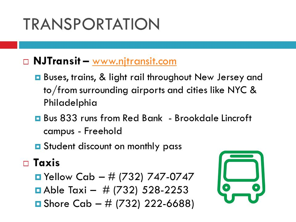 TRANSPORTATION  NJTransit – www.njtransit.comwww.njtransit.com  Buses, trains, & light rail throughout New Jersey and to/from surrounding airports and cities like NYC & Philadelphia  Bus 833 runs from Red Bank - Brookdale Lincroft campus - Freehold  Student discount on monthly pass  Taxis  Yellow Cab – # (732) 747-0747  Able Taxi – # (732) 528-2253  Shore Cab – # (732) 222-6688)