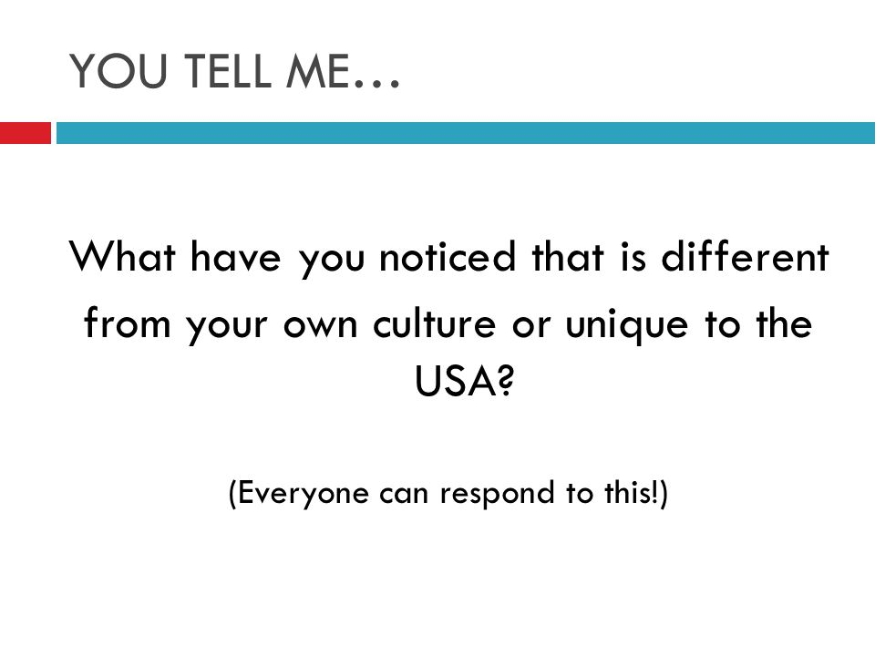 YOU TELL ME… What have you noticed that is different from your own culture or unique to the USA.
