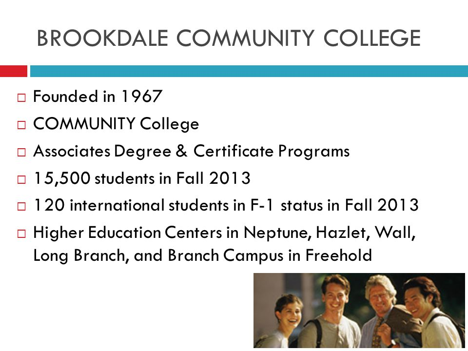 BROOKDALE COMMUNITY COLLEGE  Founded in 1967  COMMUNITY College  Associates Degree & Certificate Programs  15,500 students in Fall 2013  120 international students in F-1 status in Fall 2013  Higher Education Centers in Neptune, Hazlet, Wall, Long Branch, and Branch Campus in Freehold