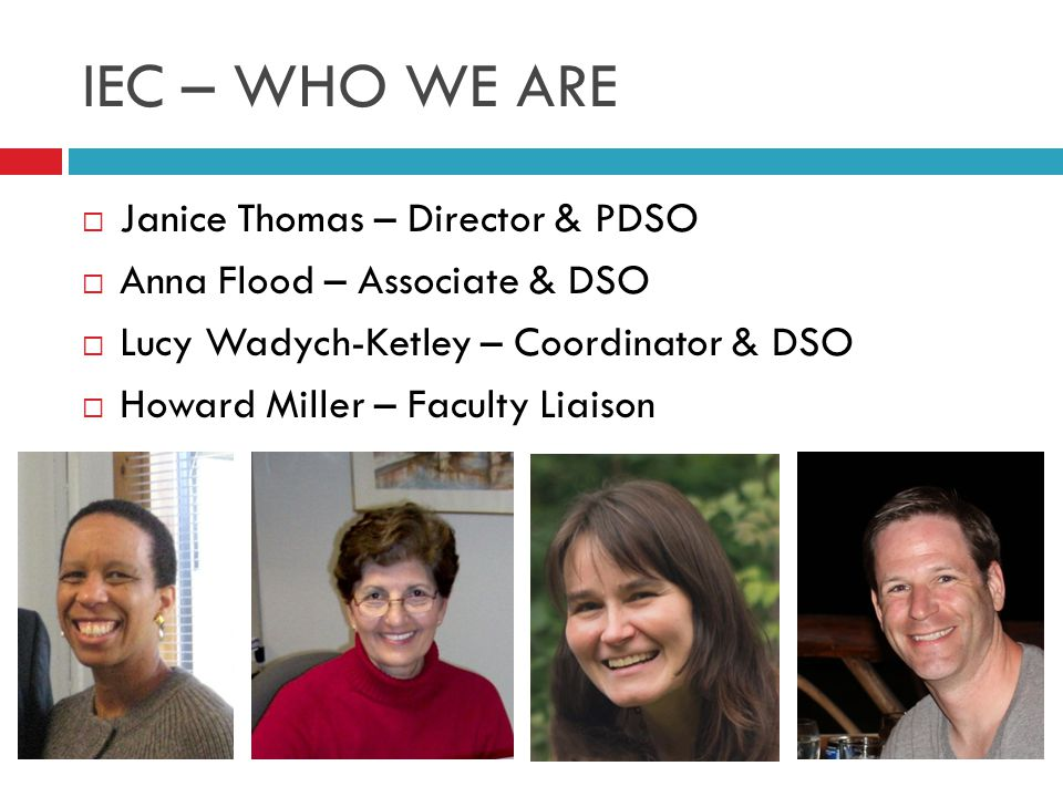 IEC – WHO WE ARE  Janice Thomas – Director & PDSO  Anna Flood – Associate & DSO  Lucy Wadych-Ketley – Coordinator & DSO  Howard Miller – Faculty Liaison
