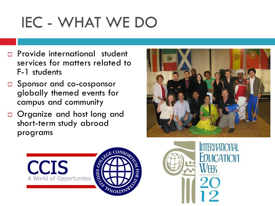 IEC - WHAT WE DO  Provide international student services for matters related to F-1 students  Sponsor and co-cosponsor globally themed events for campus and community  Organize and host long and short-term study abroad programs