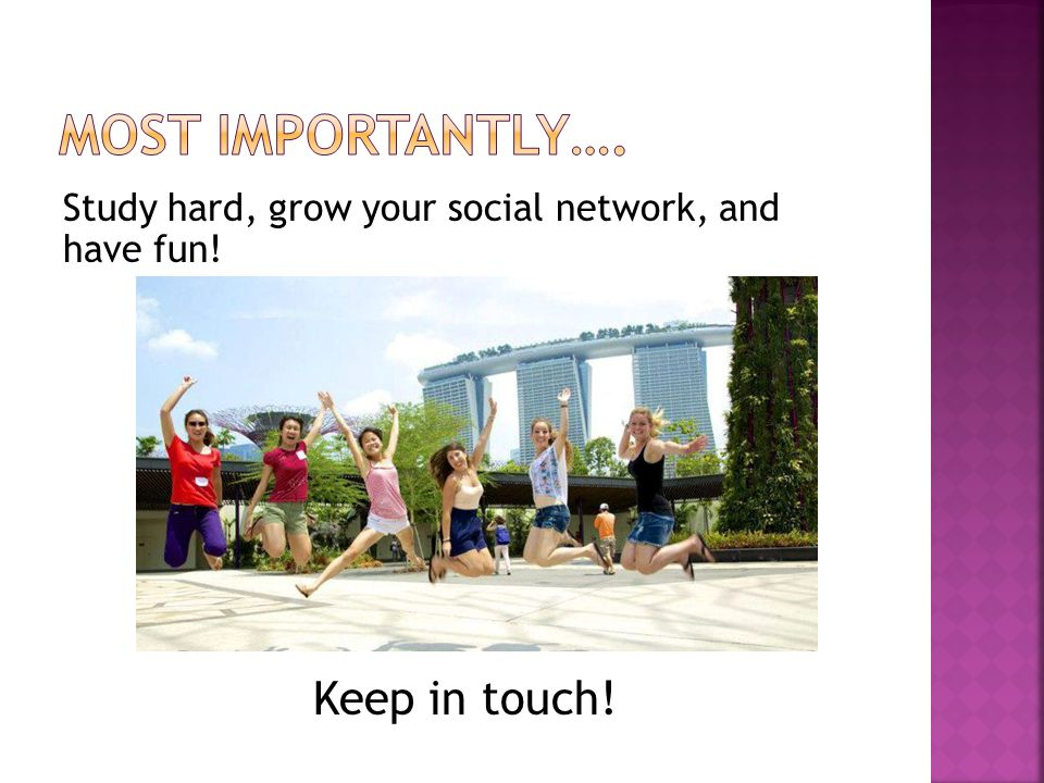 Study hard, grow your social network, and have fun! Keep in touch!