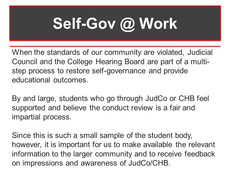Self-Gov @ Work When the standards of our community are violated, Judicial Council and the College Hearing Board are part of a multi- step process to restore self-governance and provide educational outcomes.