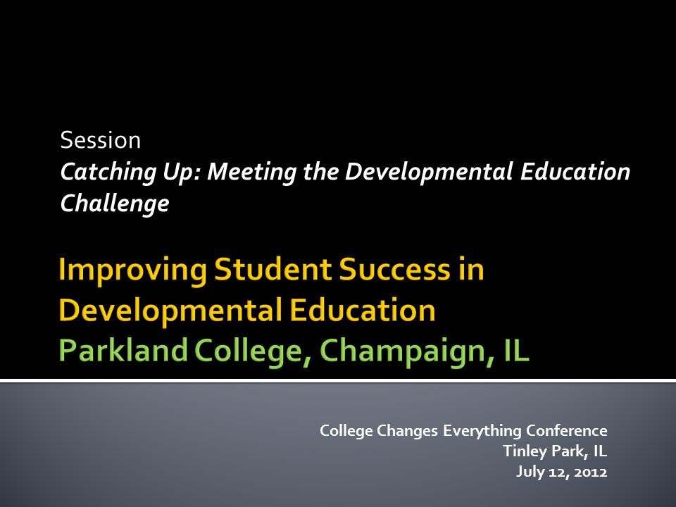 Session Catching Up: Meeting the Developmental Education Challenge College Changes Everything Conference Tinley Park, IL July 12, 2012
