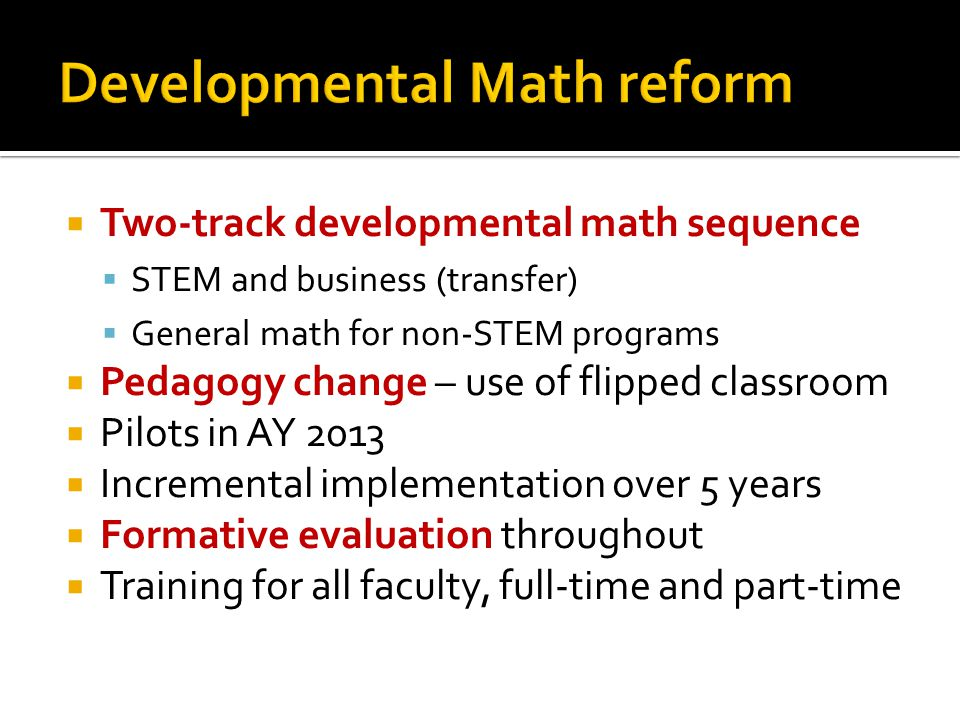  Two-track developmental math sequence  STEM and business (transfer)  General math for non-STEM programs  Pedagogy change – use of flipped classroom  Pilots in AY 2013  Incremental implementation over 5 years  Formative evaluation throughout  Training for all faculty, full-time and part-time