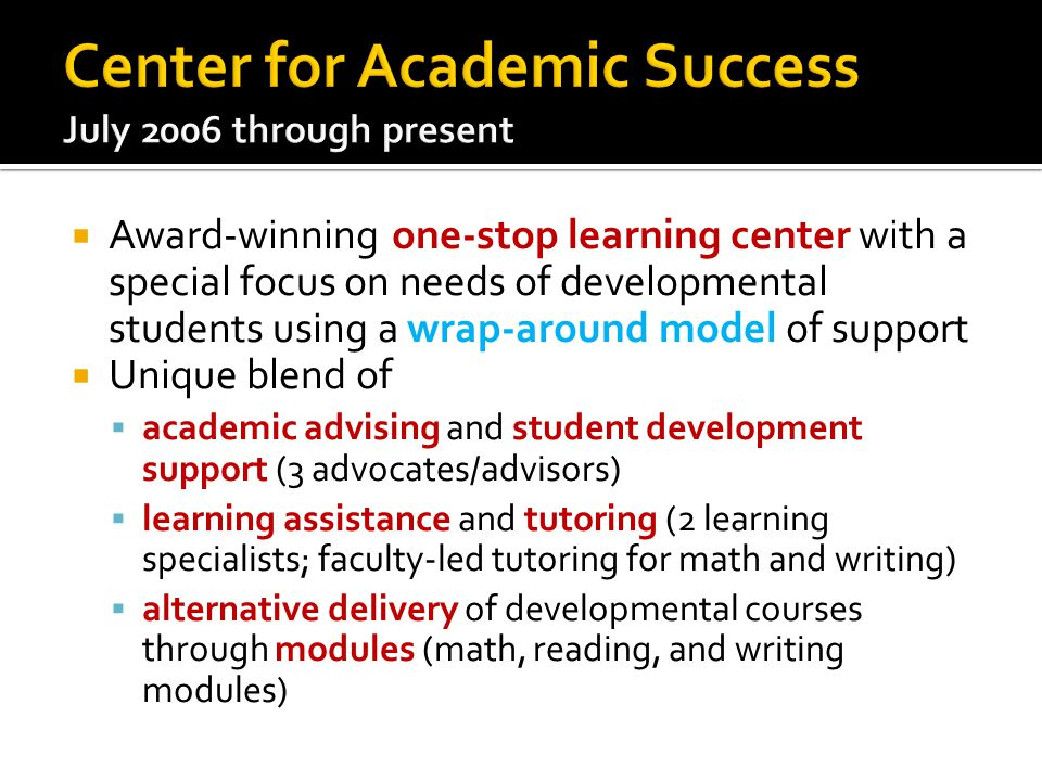  Award-winning one-stop learning center with a special focus on needs of developmental students using a wrap-around model of support  Unique blend of  academic advising and student development support (3 advocates/advisors)  learning assistance and tutoring (2 learning specialists; faculty-led tutoring for math and writing)  alternative delivery of developmental courses through modules (math, reading, and writing modules)