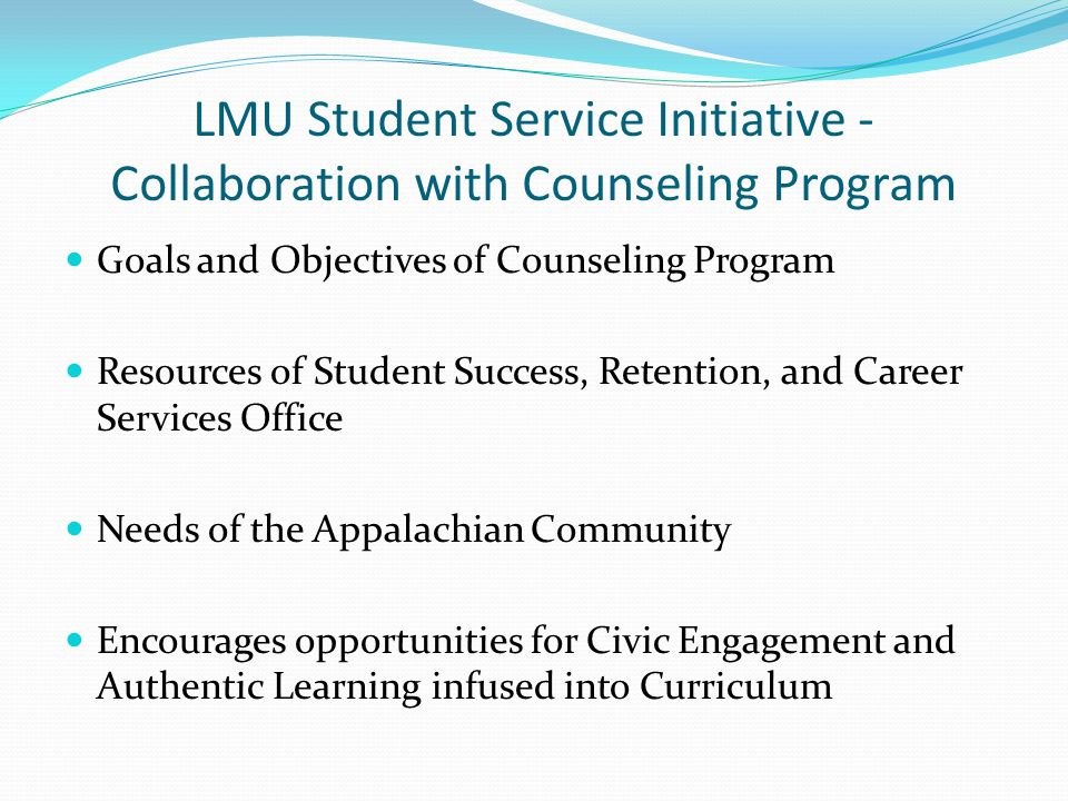 LMU Student Service Initiative - Collaboration with Counseling Program Goals and Objectives of Counseling Program Resources of Student Success, Retention, and Career Services Office Needs of the Appalachian Community Encourages opportunities for Civic Engagement and Authentic Learning infused into Curriculum