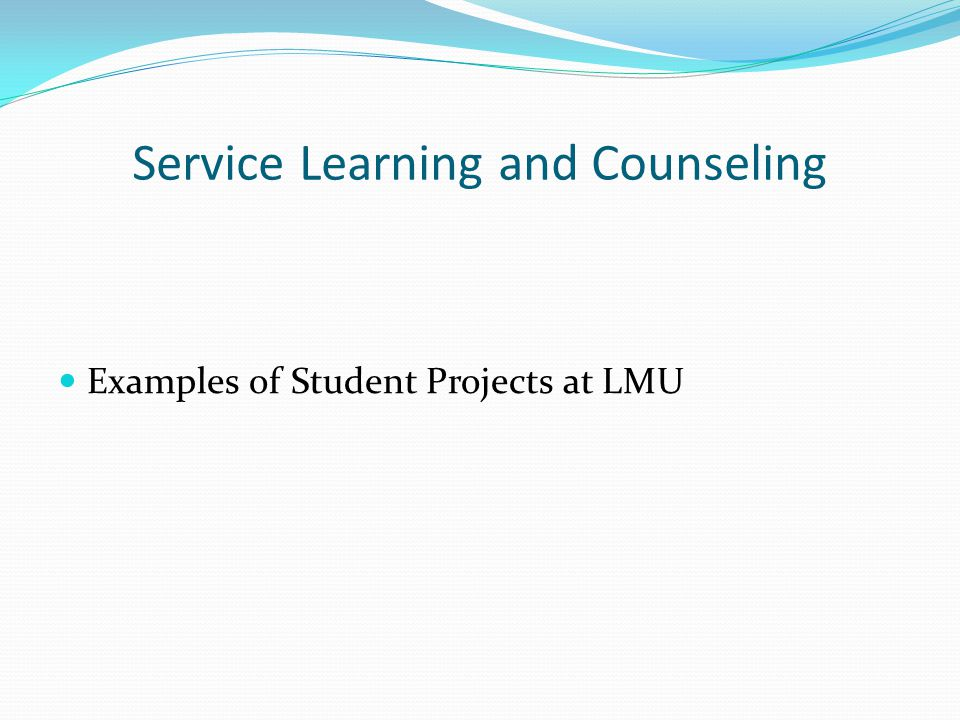 Service Learning and Counseling Examples of Student Projects at LMU