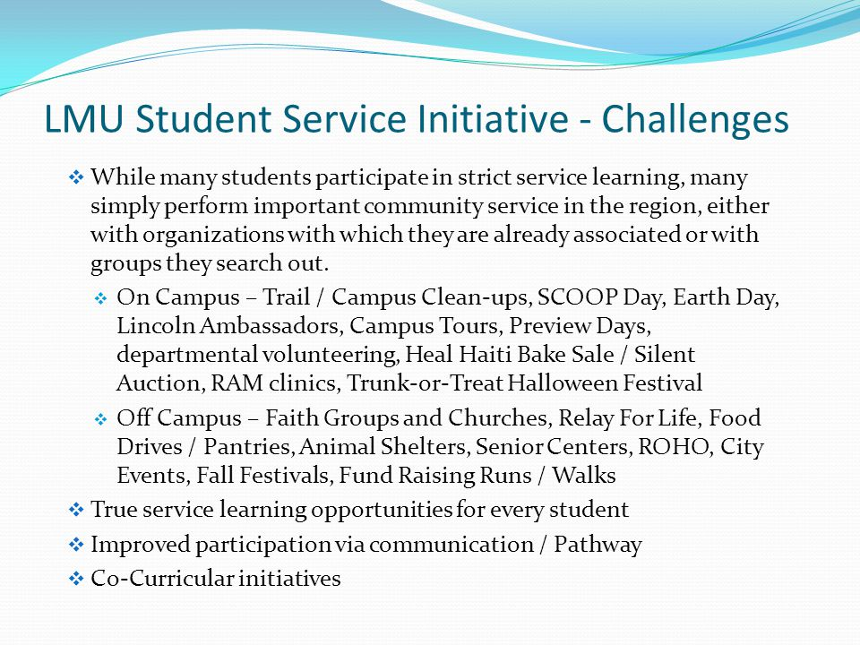 LMU Student Service Initiative - Challenges  While many students participate in strict service learning, many simply perform important community service in the region, either with organizations with which they are already associated or with groups they search out.