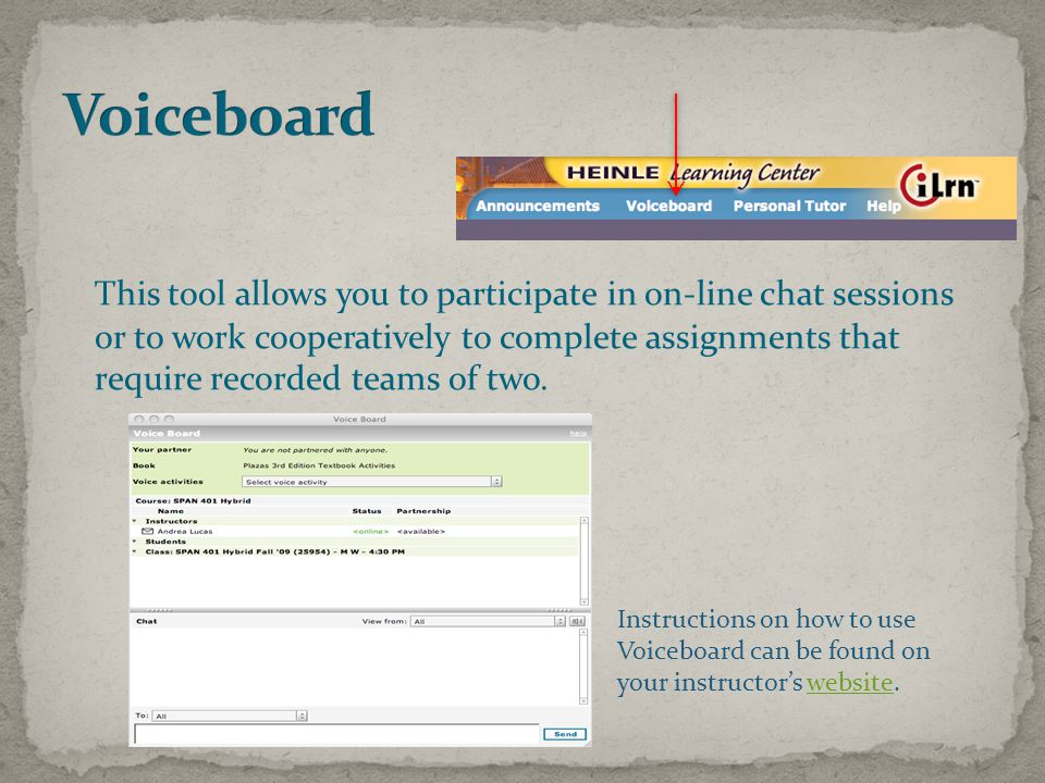 This tool allows you to participate in on-line chat sessions or to work cooperatively to complete assignments that require recorded teams of two.