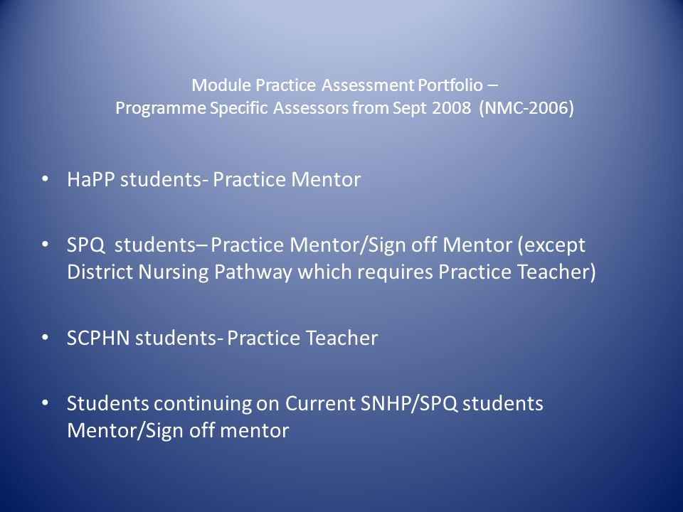 Module Practice Assessment Portfolio – Programme Specific Assessors from Sept 2008 (NMC-2006) HaPP students- Practice Mentor SPQ students– Practice Mentor/Sign off Mentor (except District Nursing Pathway which requires Practice Teacher) SCPHN students- Practice Teacher Students continuing on Current SNHP/SPQ students Mentor/Sign off mentor