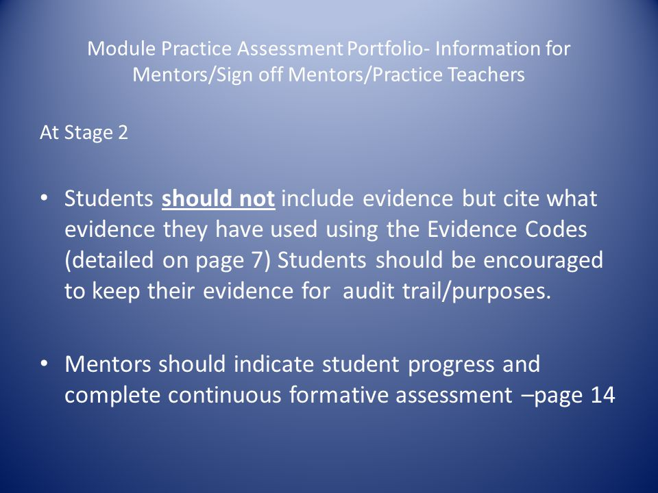 Module Practice Assessment Portfolio- Information for Mentors/Sign off Mentors/Practice Teachers At Stage 2 Students should not include evidence but cite what evidence they have used using the Evidence Codes (detailed on page 7) Students should be encouraged to keep their evidence for audit trail/purposes.