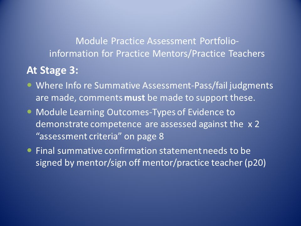 Module Practice Assessment Portfolio- information for Practice Mentors/Practice Teachers At Stage 3: Where Info re Summative Assessment-Pass/fail judgments are made, comments must be made to support these.