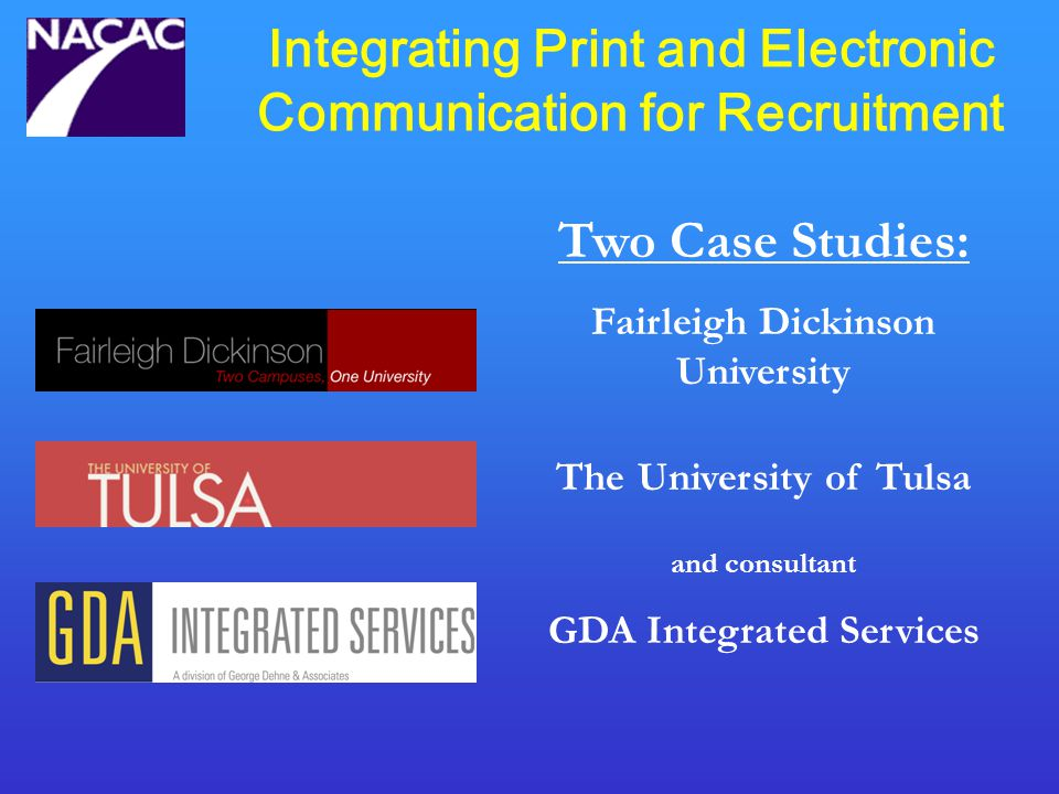 Integrating Print and Electronic Communication for Recruitment Two Case Studies: Fairleigh Dickinson University The University of Tulsa and consultant GDA Integrated Services