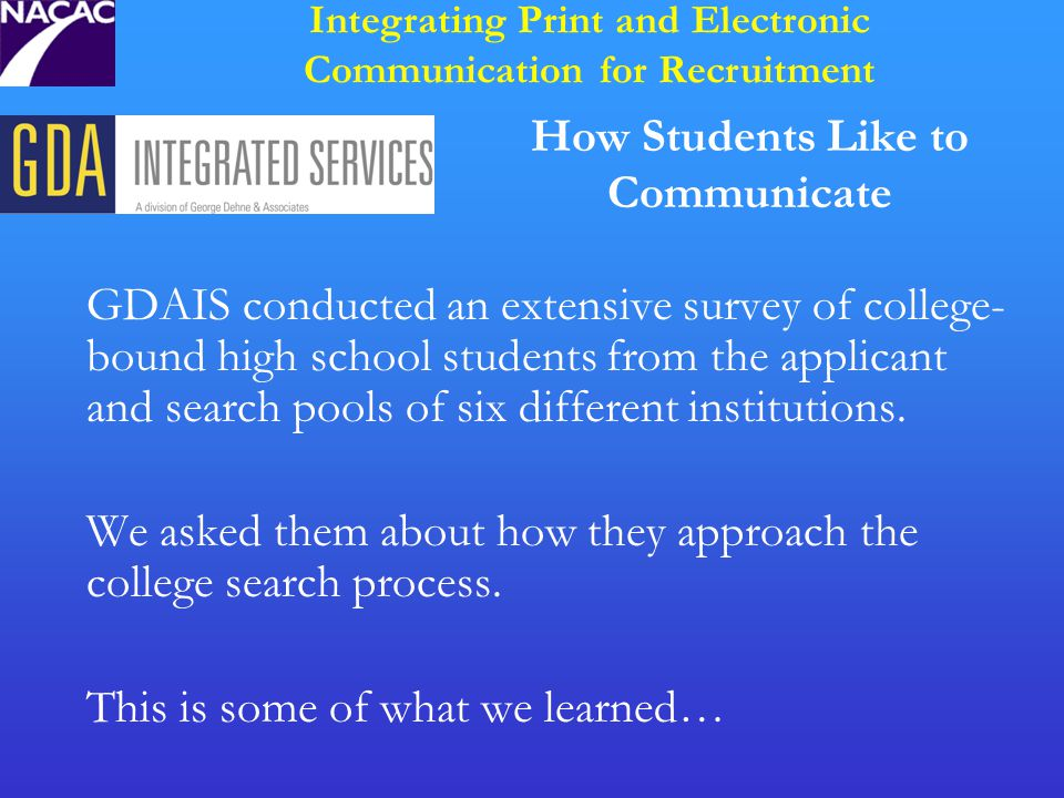 How Students Like to Communicate GDAIS conducted an extensive survey of college- bound high school students from the applicant and search pools of six different institutions.
