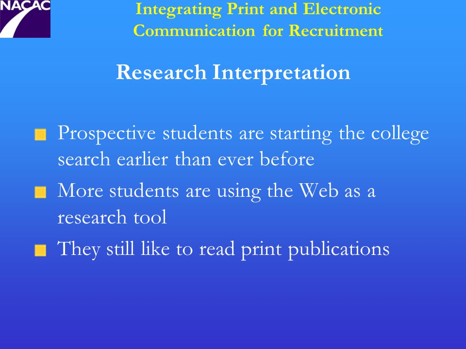 Research Interpretation Prospective students are starting the college search earlier than ever before More students are using the Web as a research tool They still like to read print publications Integrating Print and Electronic Communication for Recruitment